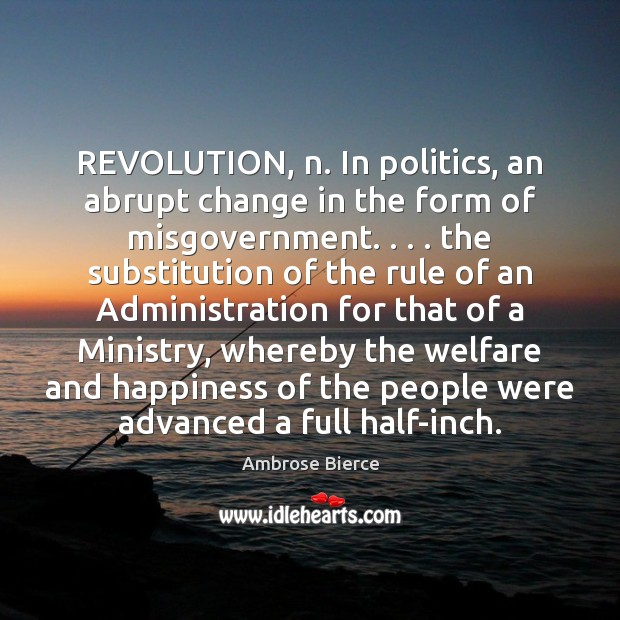 REVOLUTION, n. In politics, an abrupt change in the form of misgovernment. . . . Image