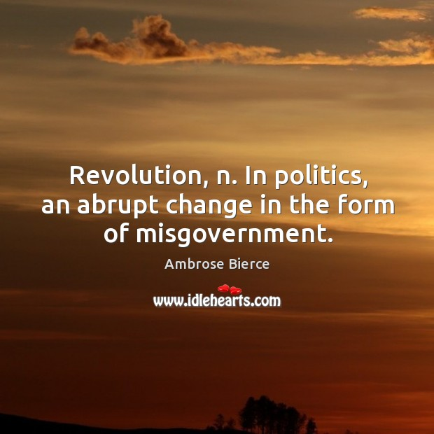 Image, Revolution, n. In politics, an abrupt change in the form of misgovernment.