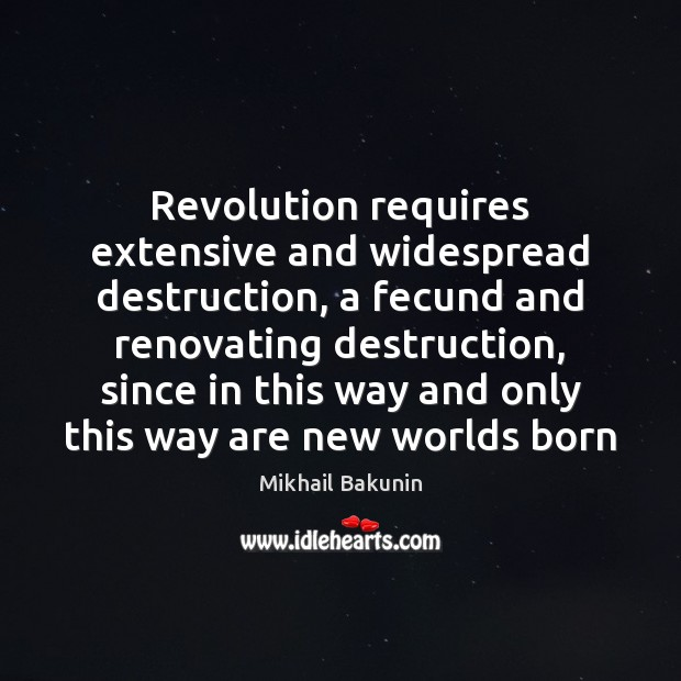 Image, Revolution requires extensive and widespread destruction, a fecund and renovating destruction, since