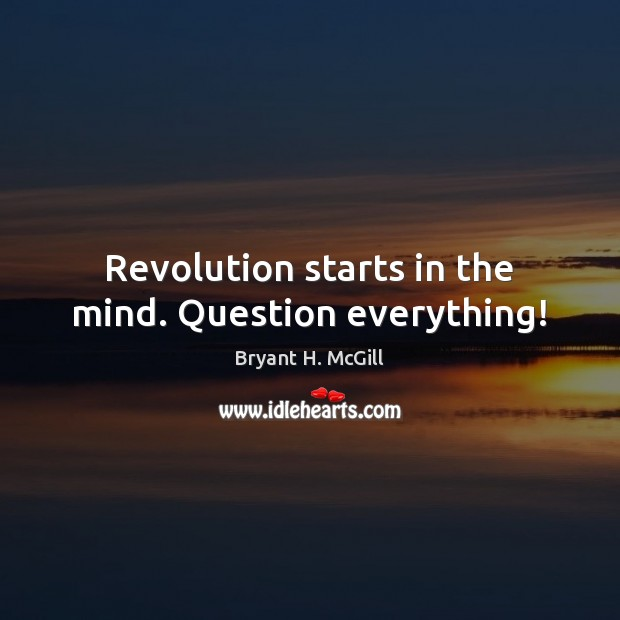 Revolution starts in the mind. Question everything! Bryant H. McGill Picture Quote