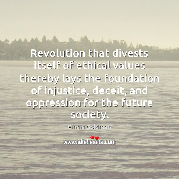 Revolution that divests itself of ethical values thereby lays the foundation of Emma Goldman Picture Quote