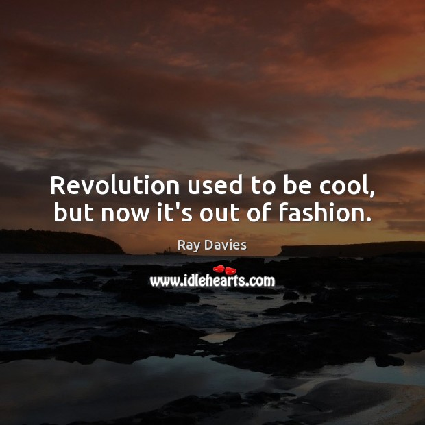 Revolution used to be cool, but now it's out of fashion. Image