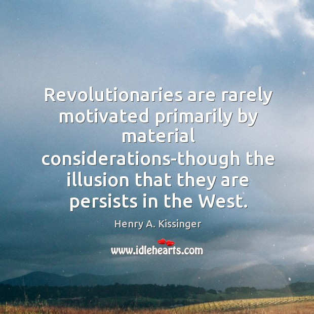 Revolutionaries are rarely motivated primarily by material considerations-though the illusion that they Image