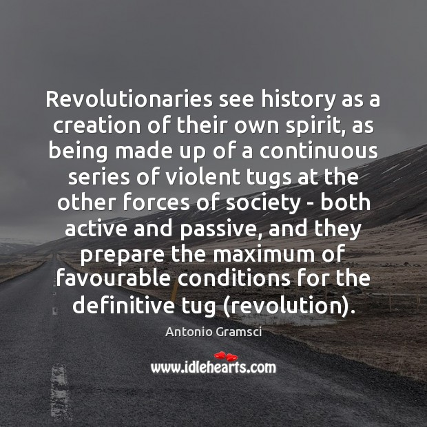 Image, Revolutionaries see history as a creation of their own spirit, as being