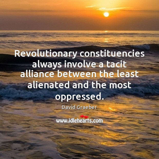 Revolutionary constituencies always involve a tacit alliance between the least alienated and Image