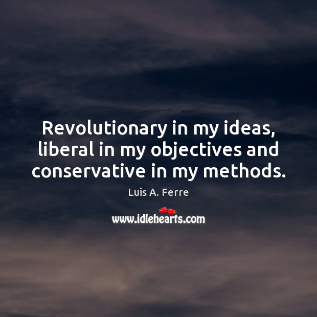 Revolutionary in my ideas, liberal in my objectives and conservative in my methods. Luis A. Ferre Picture Quote