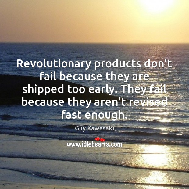 Revolutionary products don't fail because they are shipped too early. They fail Image