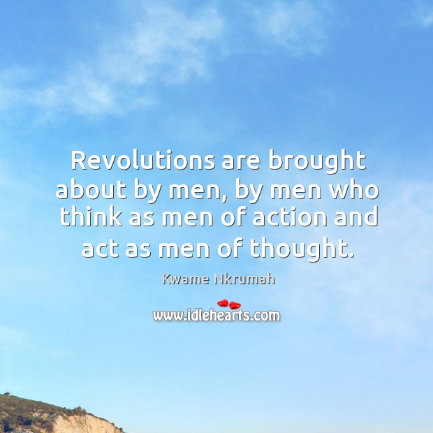 Revolutions are brought about by men, by men who think as men of action and act as men of thought. Image