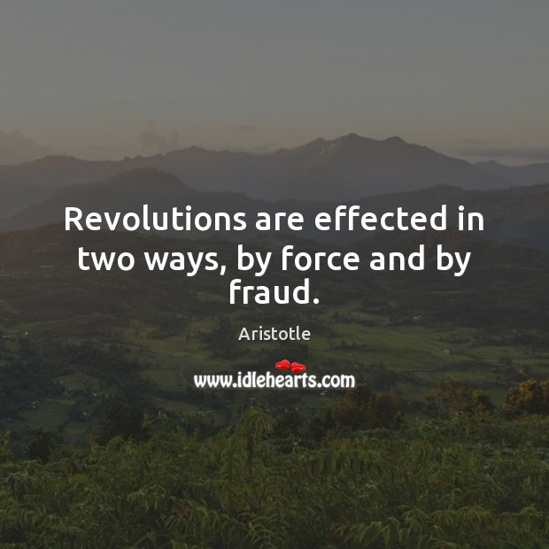 Image, Revolutions are effected in two ways, by force and by fraud.