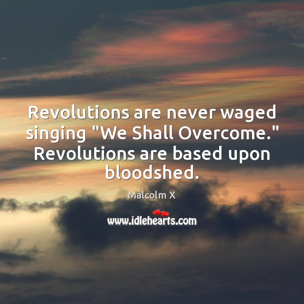 """Revolutions are never waged singing """"We Shall Overcome."""" Revolutions are based upon Malcolm X Picture Quote"""