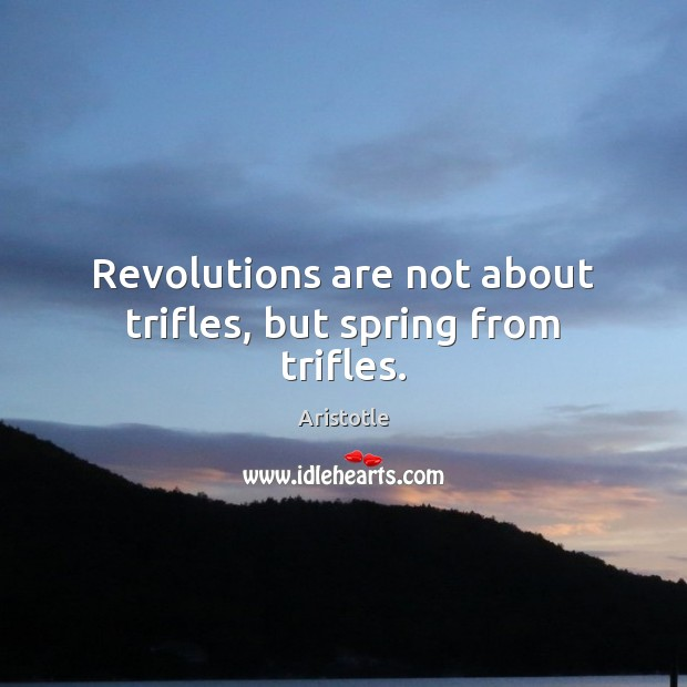 Revolutions are not about trifles, but spring from trifles. Aristotle Picture Quote