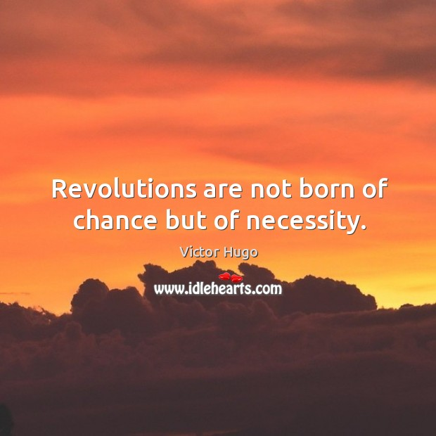 Revolutions are not born of chance but of necessity. Image