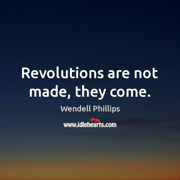 Revolutions are not made, they come. Wendell Phillips Picture Quote