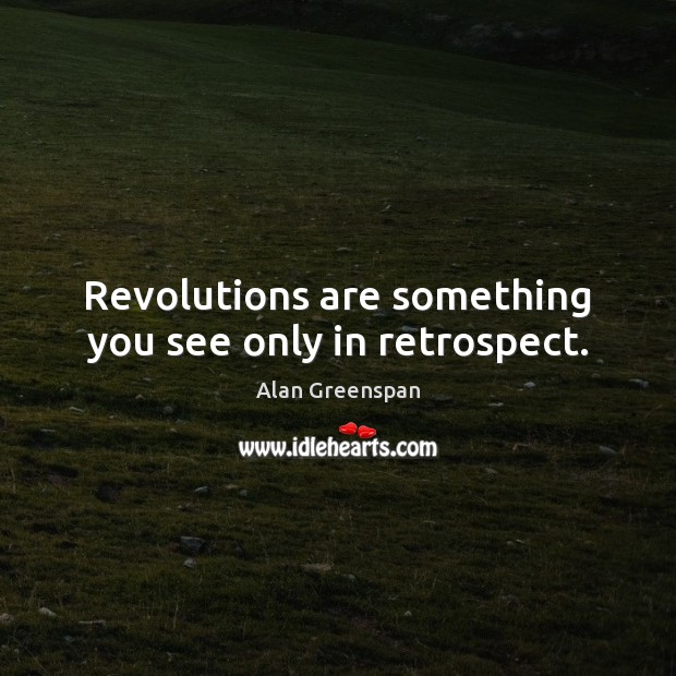 Revolutions are something you see only in retrospect. Image