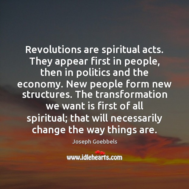 Revolutions are spiritual acts. They appear first in people, then in politics Joseph Goebbels Picture Quote