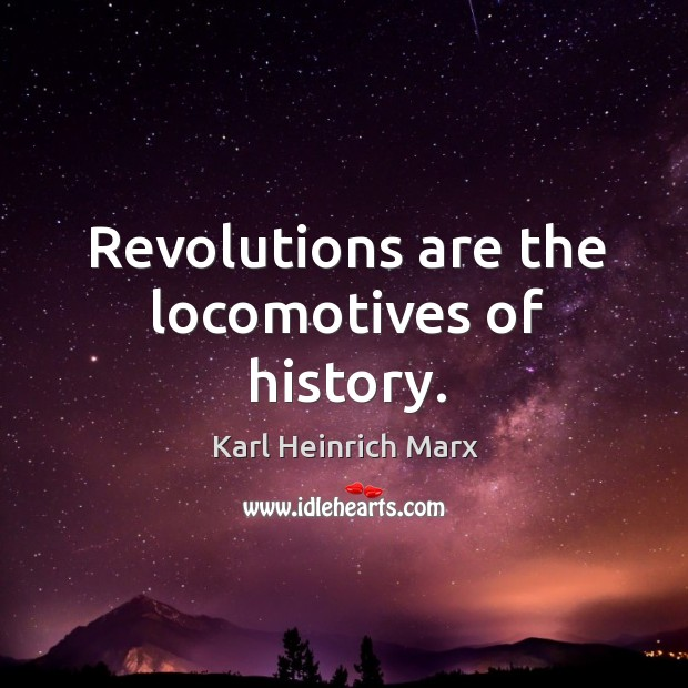 Revolutions are the locomotives of history. Karl Heinrich Marx Picture Quote