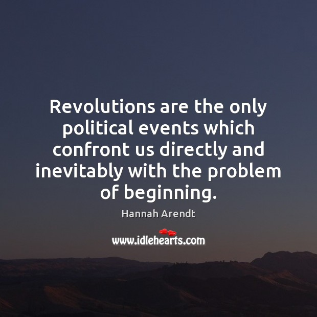 Revolutions are the only political events which confront us directly and inevitably Hannah Arendt Picture Quote
