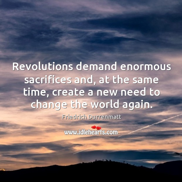 Revolutions demand enormous sacrifices and, at the same time, create a new need to change the world again. Friedrich Durrenmatt Picture Quote