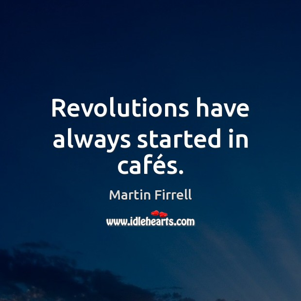Revolutions have always started in cafés. Martin Firrell Picture Quote