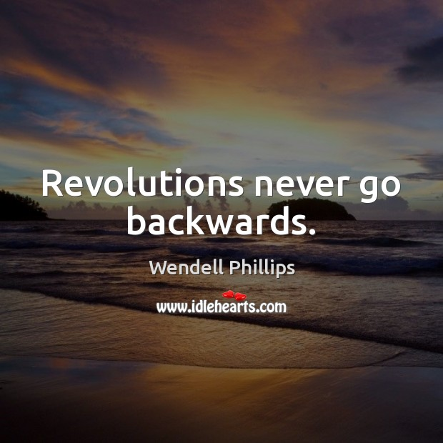 Revolutions never go backwards. Wendell Phillips Picture Quote