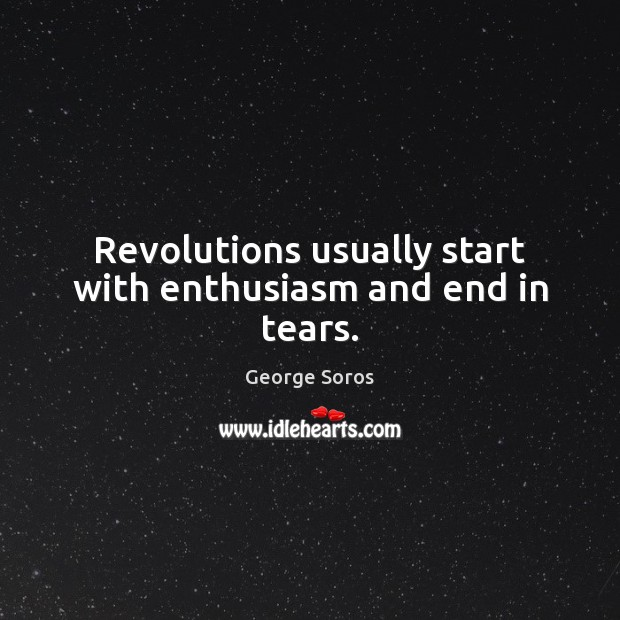 Revolutions usually start with enthusiasm and end in tears. George Soros Picture Quote
