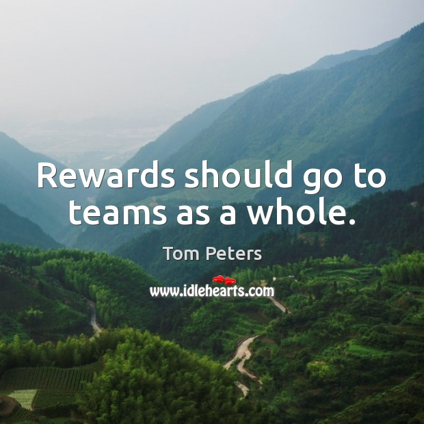 Rewards should go to teams as a whole. Tom Peters Picture Quote