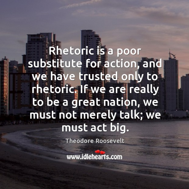 Image, Rhetoric is a poor substitute for action, and we have trusted only to rhetoric.