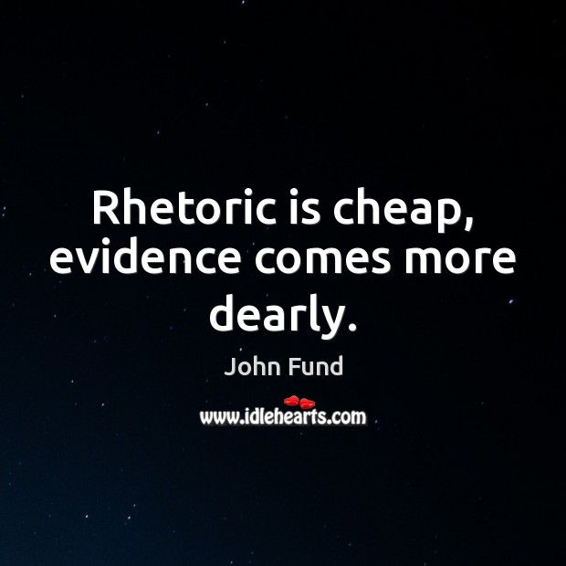 Rhetoric is cheap, evidence comes more dearly. John Fund Picture Quote