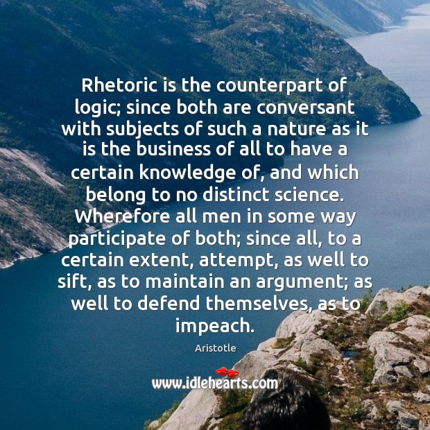 Image, Rhetoric is the counterpart of logic; since both are conversant with subjects