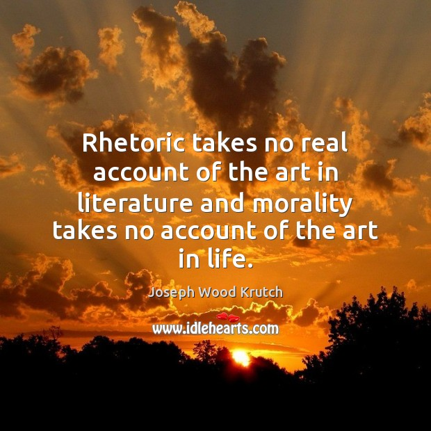 Rhetoric takes no real account of the art in literature and morality Joseph Wood Krutch Picture Quote