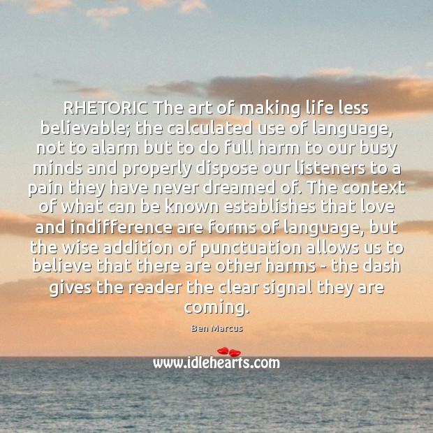 RHETORIC The art of making life less believable; the calculated use of Ben Marcus Picture Quote