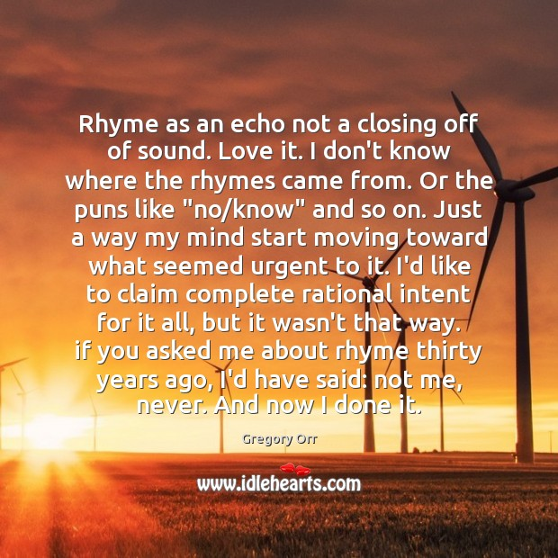 Rhyme as an echo not a closing off of sound. Love it. Gregory Orr Picture Quote