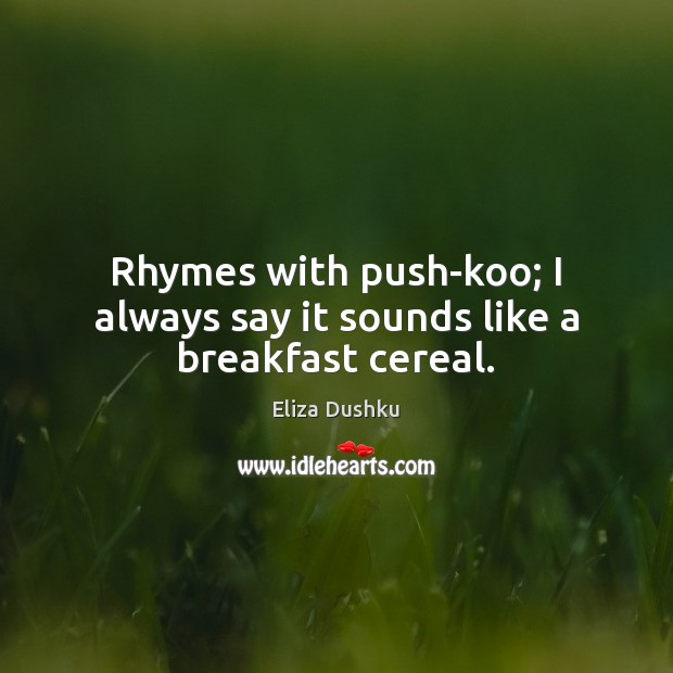 Image, Rhymes with push-koo; I always say it sounds like a breakfast cereal.