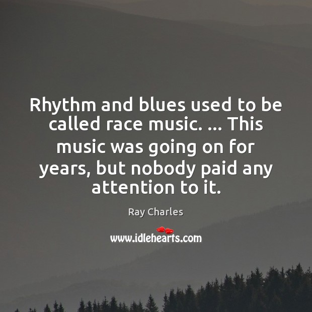 Rhythm and blues used to be called race music. … This music was Ray Charles Picture Quote
