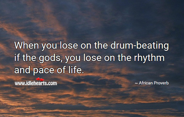 Image, When you lose on the drum-beating if the Gods, you lose on the rhythm and pace of life.