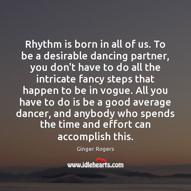 Rhythm is born in all of us. To be a desirable dancing Effort Quotes Image