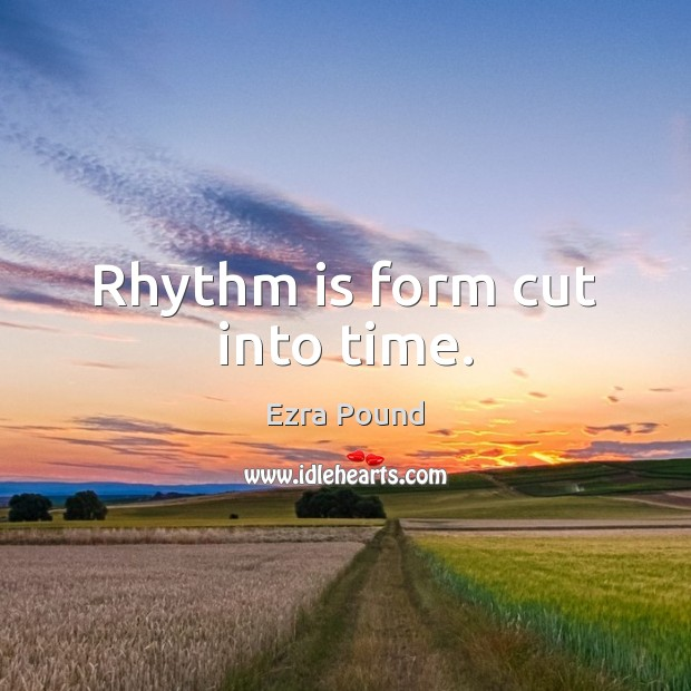 Rhythm is form cut into time. Ezra Pound Picture Quote