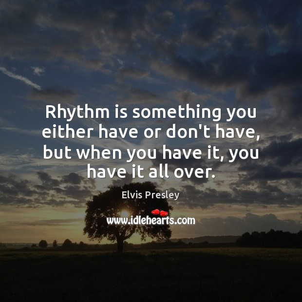 Rhythm is something you either have or don't have, but when you Elvis Presley Picture Quote