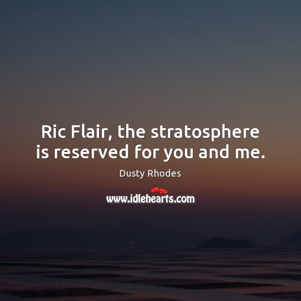 Ric Flair, the stratosphere is reserved for you and me. Image