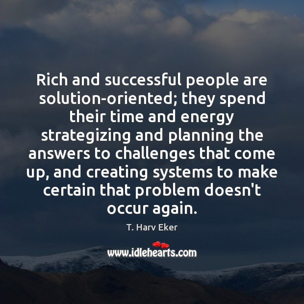 Rich and successful people are solution-oriented; they spend their time and energy Image
