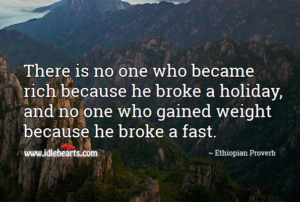 There is no one who became rich because he broke a holiday, and no one who gained weight because he broke a fast. Ethiopian Proverbs Image