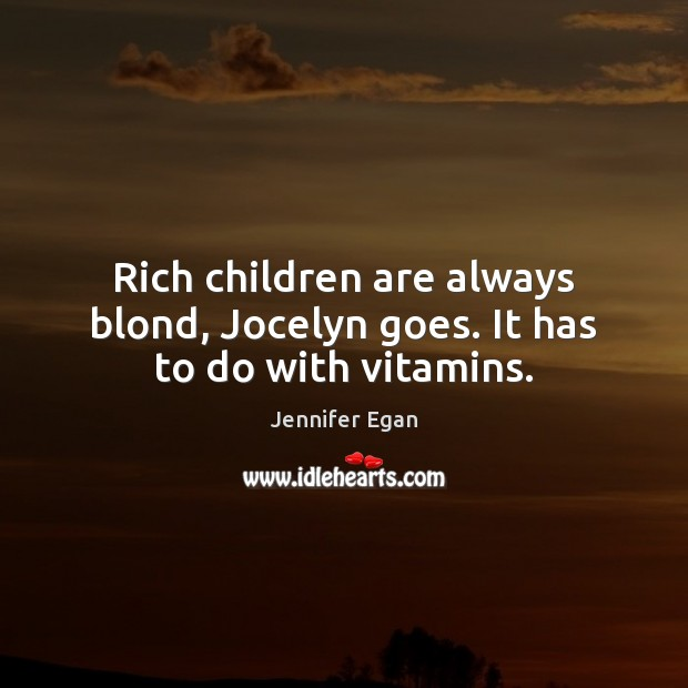 Rich children are always blond, Jocelyn goes. It has to do with vitamins. Jennifer Egan Picture Quote