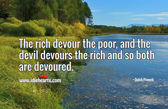 The rich devour the poor, and the devil devours the rich and so both are devoured. Dutch Proverbs Image