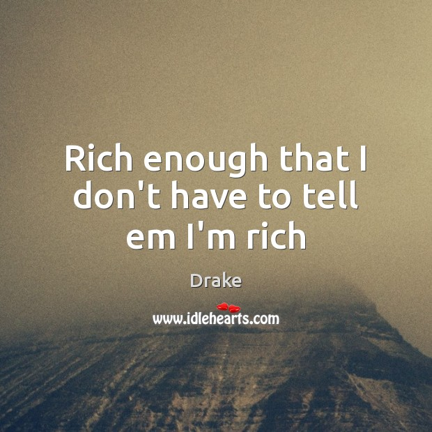 Rich enough that I don't have to tell em I'm rich Image