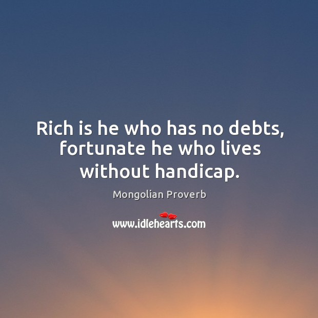 Rich is he who has no debts, fortunate he who lives without handicap. Mongolian Proverbs Image