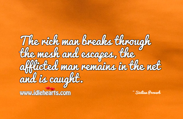 The rich man breaks through the mesh and escapes, the afflicted man remains in the net and is caught. Sicilian Proverbs Image