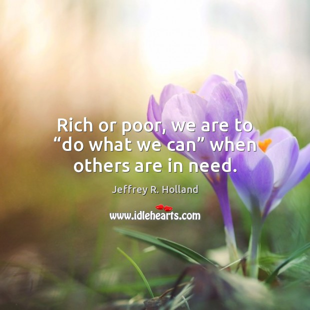 """Rich or poor, we are to """"do what we can"""" when others are in need. Jeffrey R. Holland Picture Quote"""