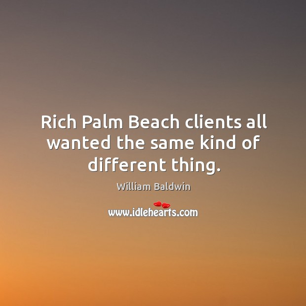 Rich palm beach clients all wanted the same kind of different thing. William Baldwin Picture Quote