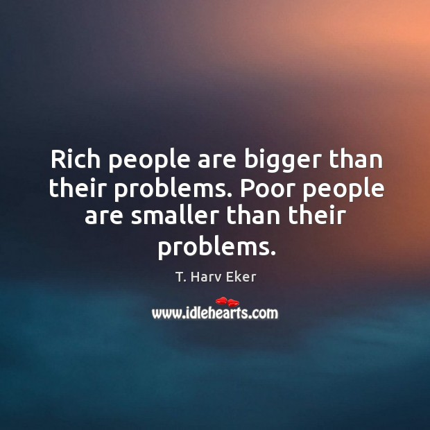 Rich people are bigger than their problems. Poor people are smaller than their problems. Image