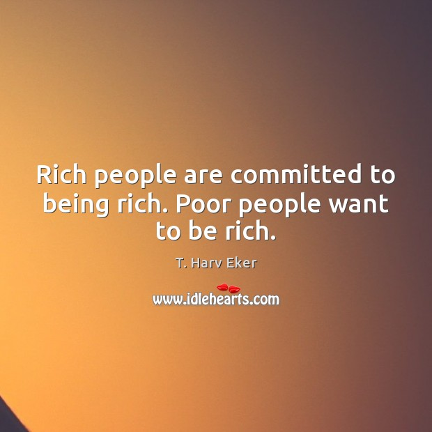 Rich people are committed to being rich. Poor people want to be rich. Image